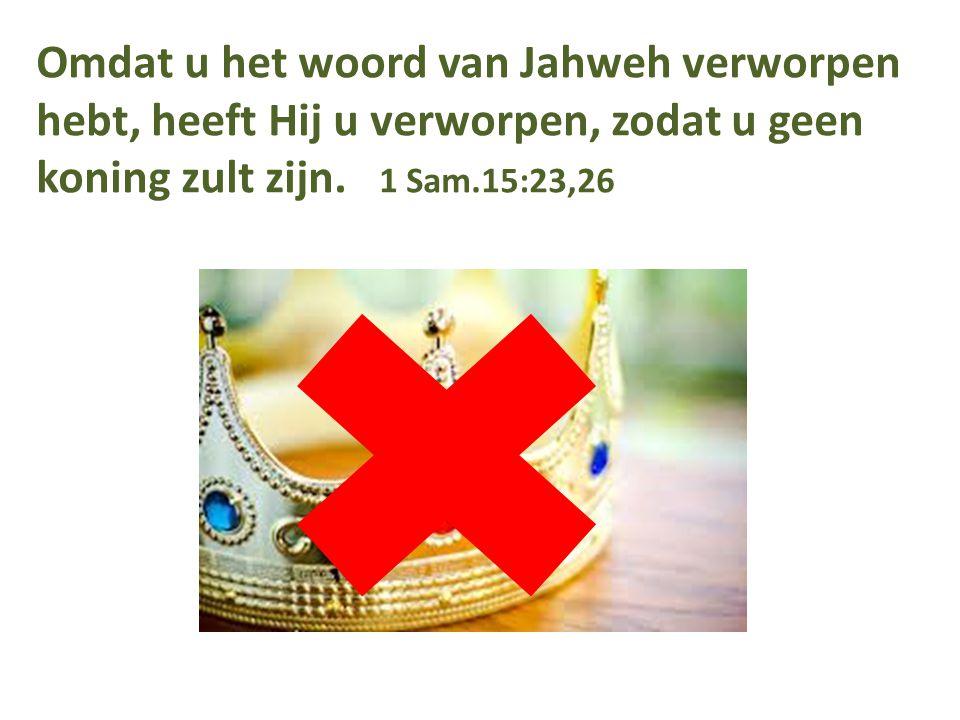 Omdat u het woord van Jahweh verworpen hebt, heeft Hij u verworpen, zodat u geen koning zult zijn. 1 Sam.15:23,26