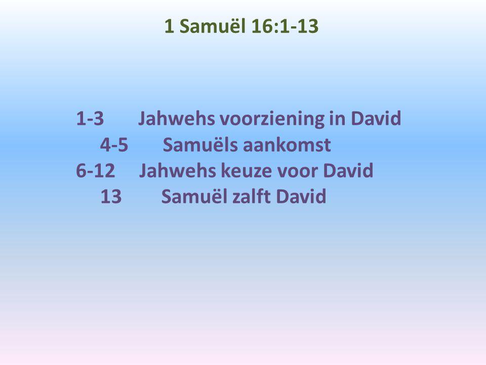 1 Samuël 16:1-13 1-3 Jahwehs voorziening in David 4-5 Samuëls aankomst 6-12 Jahwehs keuze voor David 13 Samuël zalft David