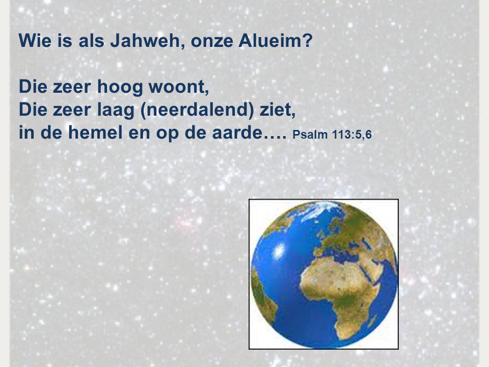 Wie is als Jahweh, onze Alueim? Die zeer hoog woont, Die zeer laag (neerdalend) ziet, in de hemel en op de aarde…. Psalm 113:5,6