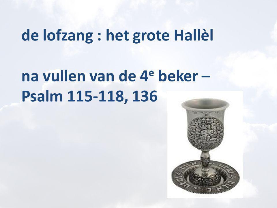 de lofzang : het grote Hallèl na vullen van de 4 e beker – Psalm 115-118, 136