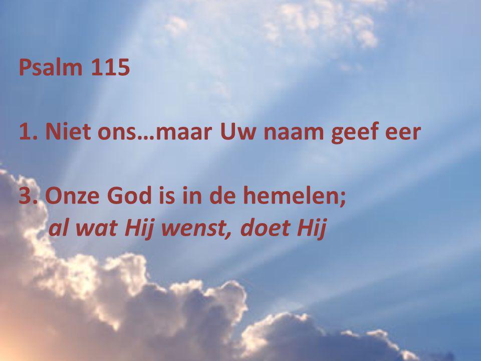 Psalm 115 1. Niet ons…maar Uw naam geef eer 3. Onze God is in de hemelen; al wat Hij wenst, doet Hij