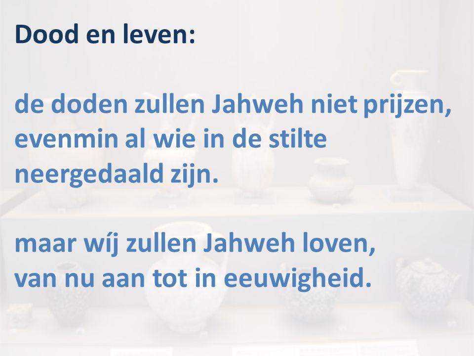 Dood en leven: de doden zullen Jahweh niet prijzen, evenmin al wie in de stilte neergedaald zijn. maar wíj zullen Jahweh loven, van nu aan tot in eeuw