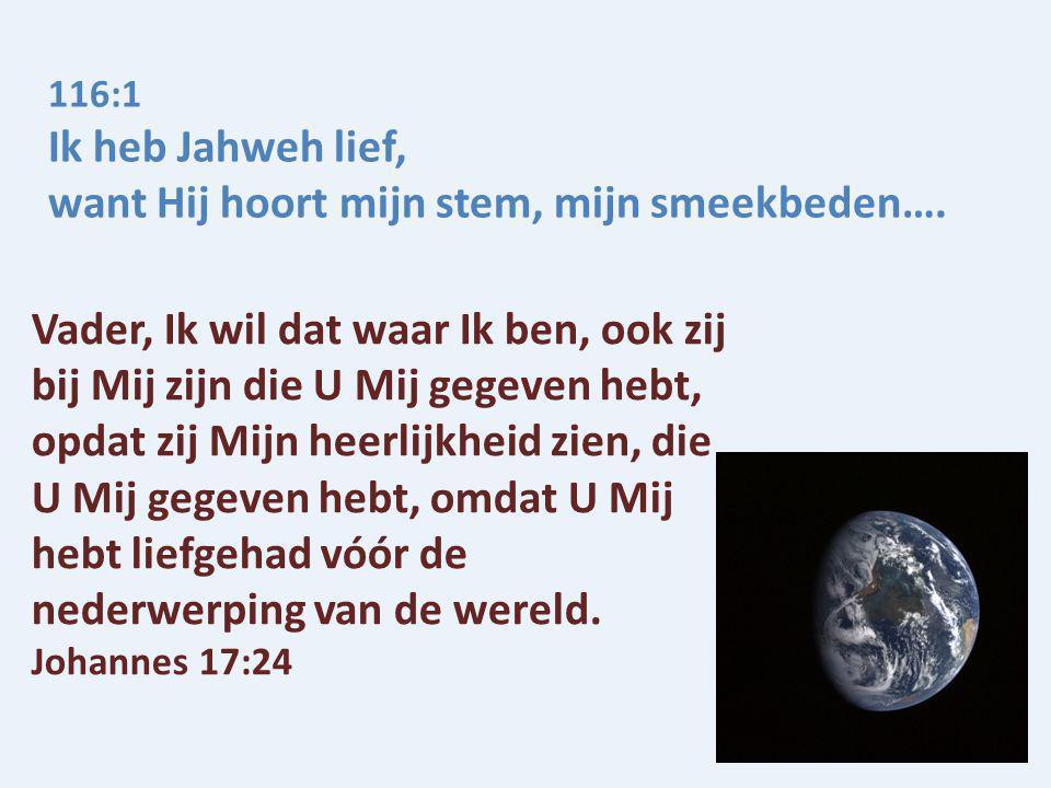 116:1 Ik heb Jahweh lief, want Hij hoort mijn stem, mijn smeekbeden…. Vader, Ik wil dat waar Ik ben, ook zij bij Mij zijn die U Mij gegeven hebt, opda