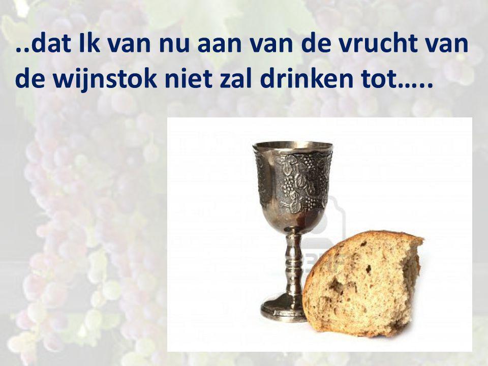 …tot op de dag wanneer Ik die met jullie nieuw zal drinken in het koninkrijk van Mijn Vader…