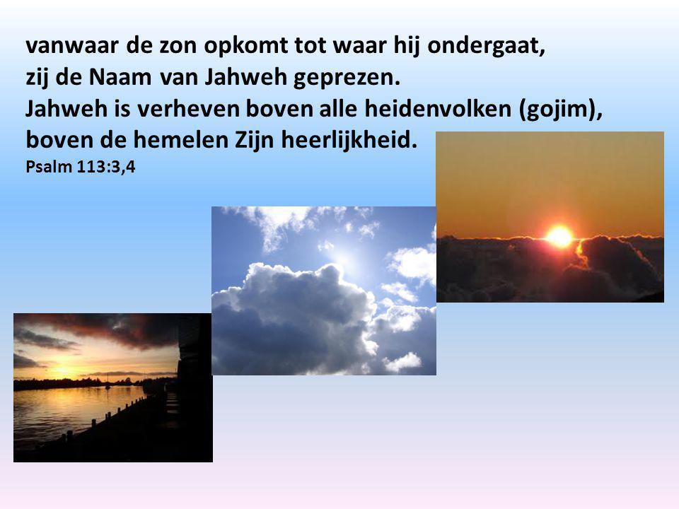 vanwaar de zon opkomt tot waar hij ondergaat, zij de Naam van Jahweh geprezen. Jahweh is verheven boven alle heidenvolken (gojim), boven de hemelen Zi