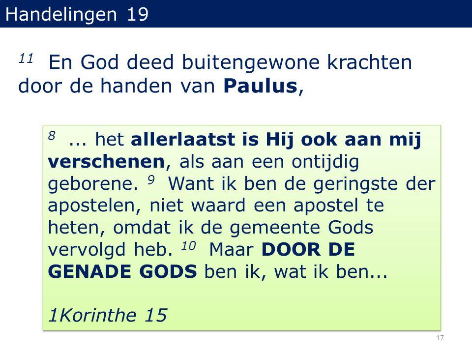 Handelingen 19 11 En God deed buitengewone krachten door de handen van Paulus, 8... het allerlaatst is Hij ook aan mij verschenen, als aan een ontijdi