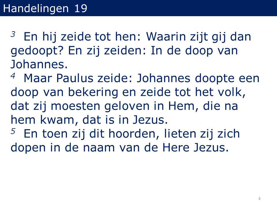 Handelingen 19 3 En hij zeide tot hen: Waarin zijt gij dan gedoopt? En zij zeiden: In de doop van Johannes. 4 Maar Paulus zeide: Johannes doopte een d