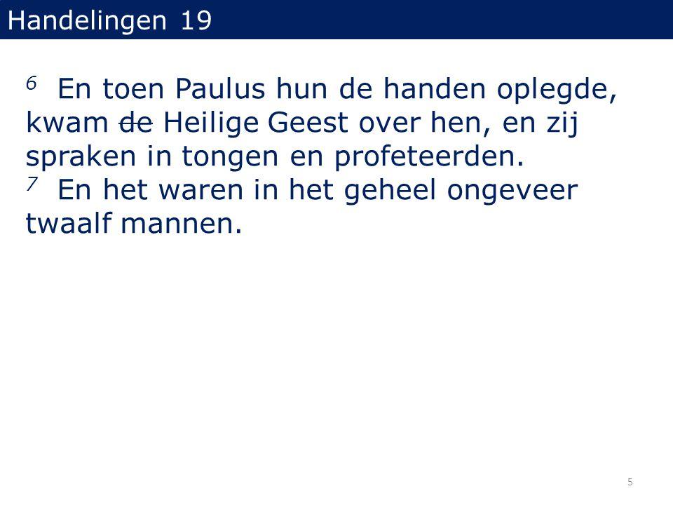Handelingen 19 6 En toen Paulus hun de handen oplegde, kwam de Heilige Geest over hen, en zij spraken in tongen en profeteerden. 7 En het waren in het