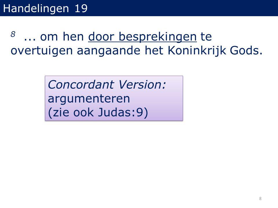 Handelingen 19 8... om hen door besprekingen te overtuigen aangaande het Koninkrijk Gods. Concordant Version: argumenteren (zie ook Judas:9) 8
