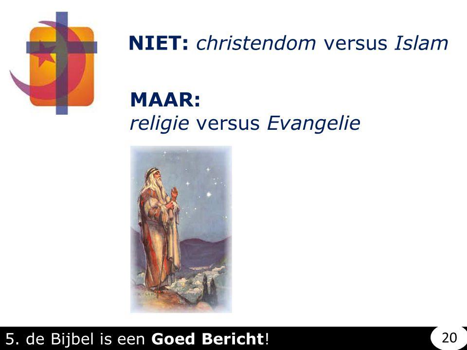 NIET: christendom versus Islam MAAR: religie versus Evangelie 5. de Bijbel is een Goed Bericht! 20