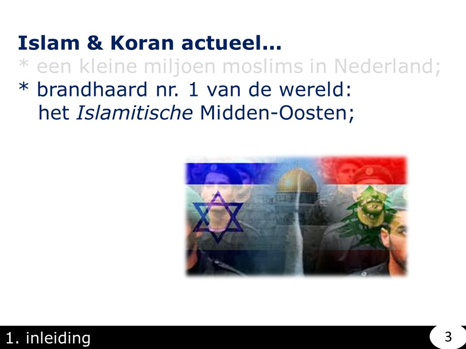 1. inleiding Islam & Koran actueel... * een kleine miljoen moslims in Nederland; * brandhaard nr. 1 van de wereld: het Islamitische Midden-Oosten; 3