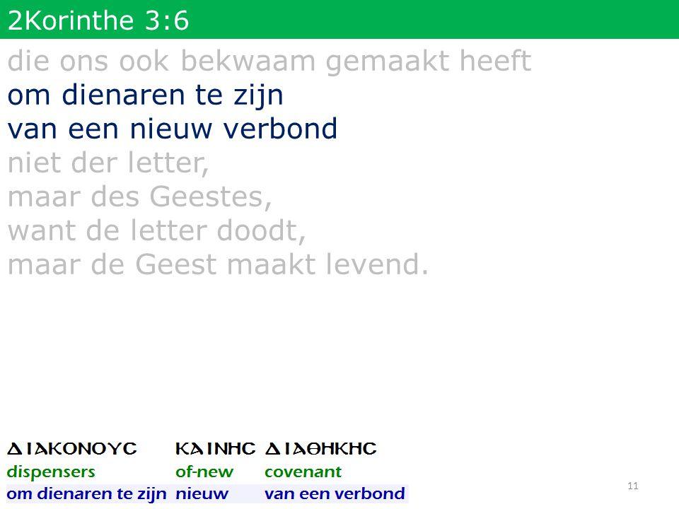 2Korinthe 3:6 die ons ook bekwaam gemaakt heeft om dienaren te zijn van een nieuw verbond niet der letter, maar des Geestes, want de letter doodt, maa