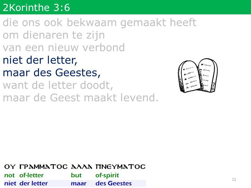 2Korinthe 3:6 die ons ook bekwaam gemaakt heeft om dienaren te zijn van een nieuw verbond niet der letter, maar des Geestes, want de letter doodt, maar de Geest maakt levend.
