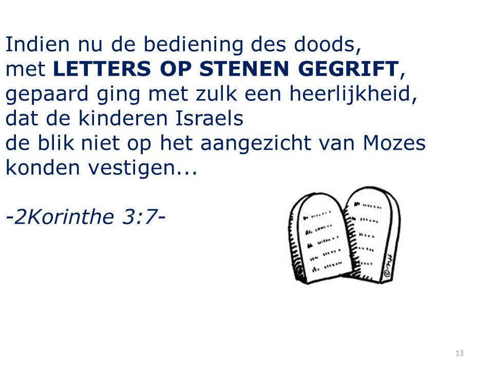 Indien nu de bediening des doods, met LETTERS OP STENEN GEGRIFT, gepaard ging met zulk een heerlijkheid, dat de kinderen Israels de blik niet op het aangezicht van Mozes konden vestigen...