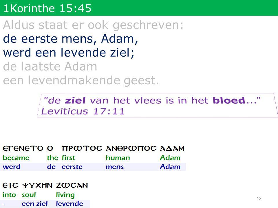 1Korinthe 15:45 Aldus staat er ook geschreven: de eerste mens, Adam, werd een levende ziel; de laatste Adam een levendmakende geest. 18