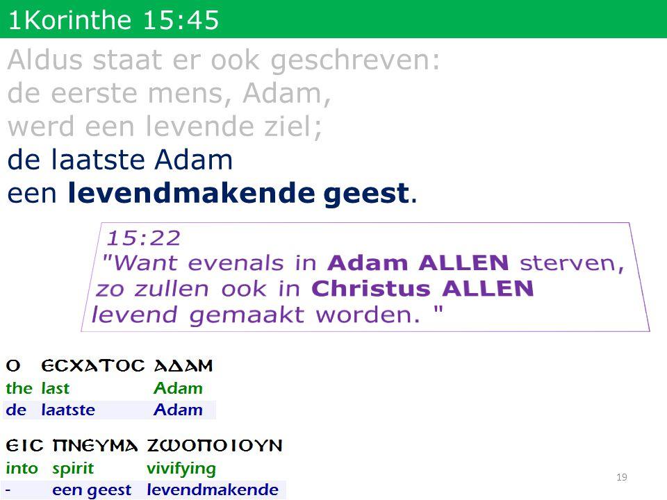 1Korinthe 15:45 Aldus staat er ook geschreven: de eerste mens, Adam, werd een levende ziel; de laatste Adam een levendmakende geest. 19