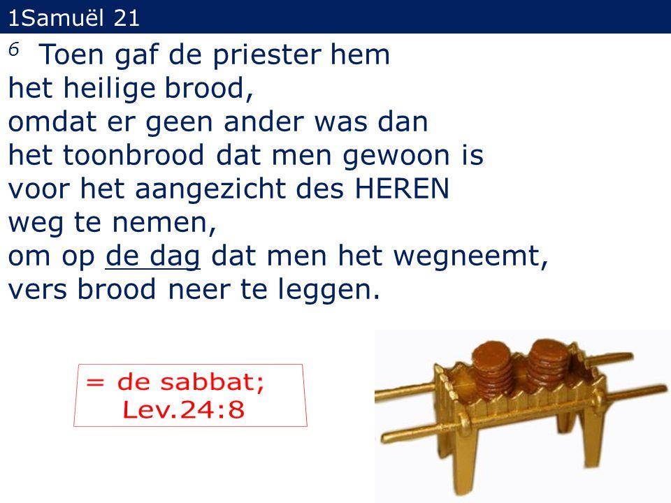 6 Toen gaf de priester hem het heilige brood, omdat er geen ander was dan het toonbrood dat men gewoon is voor het aangezicht des HEREN weg te nemen, om op de dag dat men het wegneemt, vers brood neer te leggen.