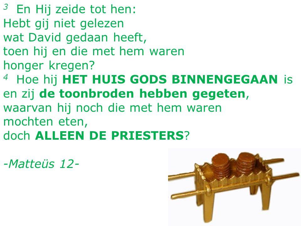 3 En Hij zeide tot hen: Hebt gij niet gelezen wat David gedaan heeft, toen hij en die met hem waren honger kregen? 4 Hoe hij HET HUIS GODS BINNENGEGAA
