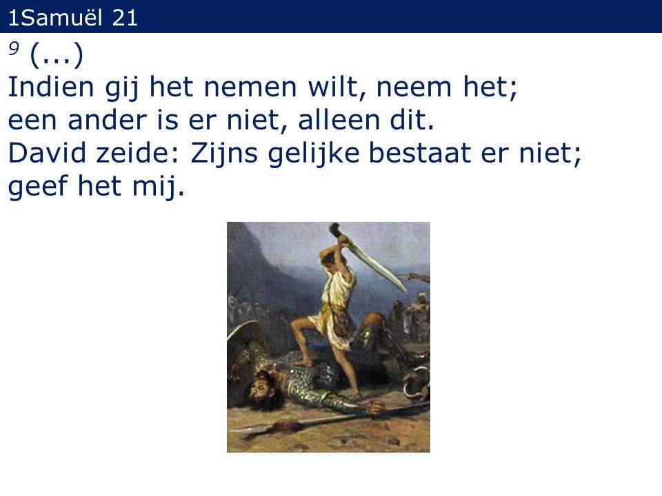 9 (...) Indien gij het nemen wilt, neem het; een ander is er niet, alleen dit. David zeide: Zijns gelijke bestaat er niet; geef het mij. 1Samuël 21