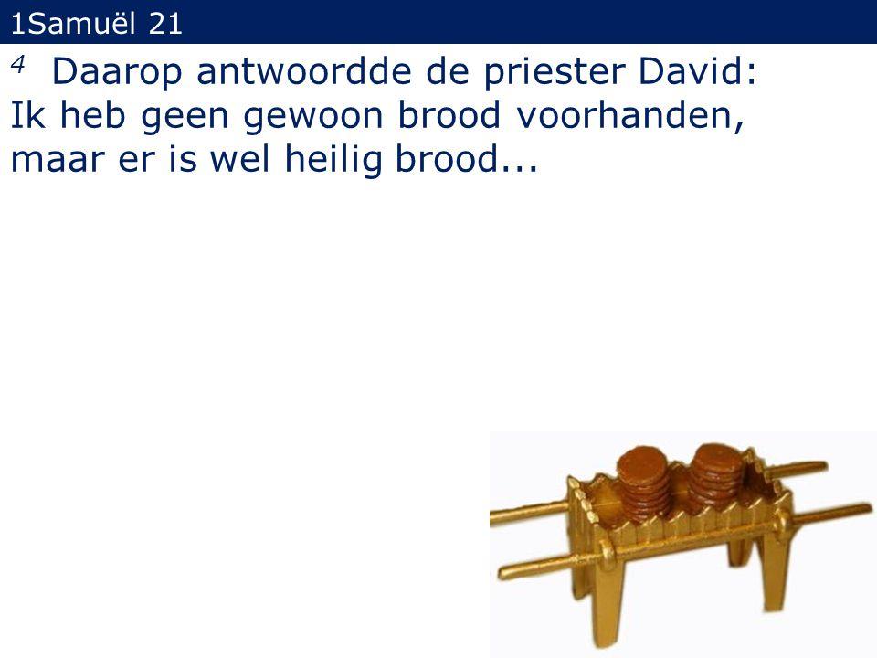 4 Daarop antwoordde de priester David: Ik heb geen gewoon brood voorhanden, maar er is wel heilig brood... 1Samuël 21