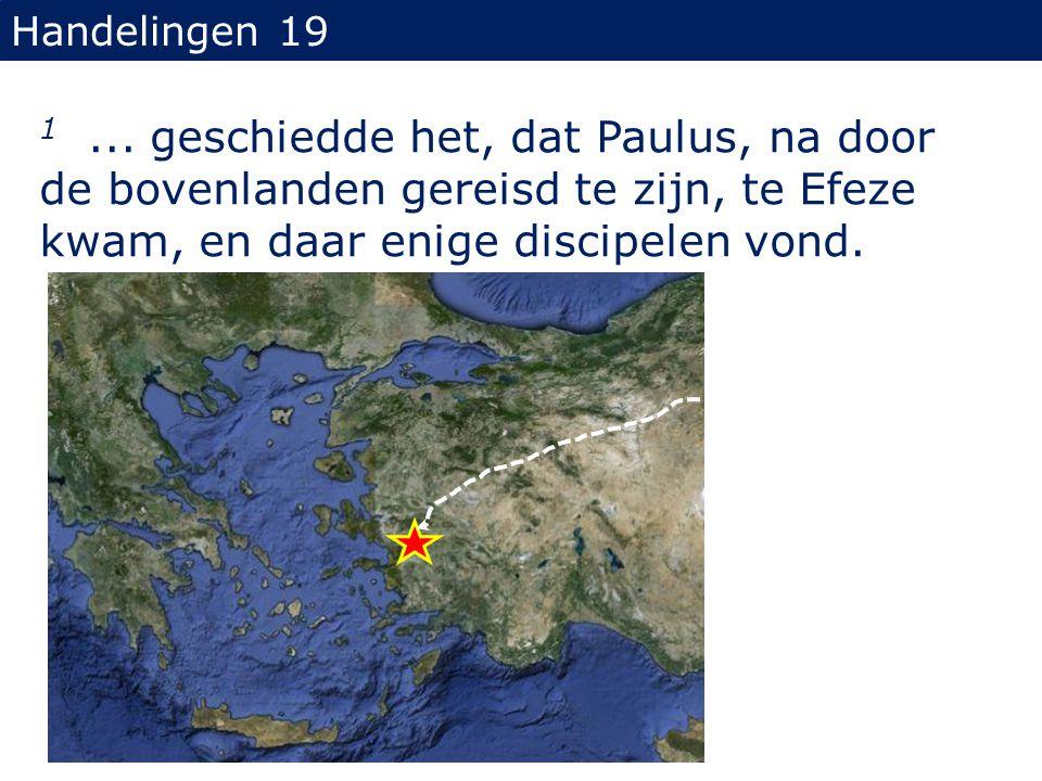 Handelingen 19 1... geschiedde het, dat Paulus, na door de bovenlanden gereisd te zijn, te Efeze kwam, en daar enige discipelen vond.