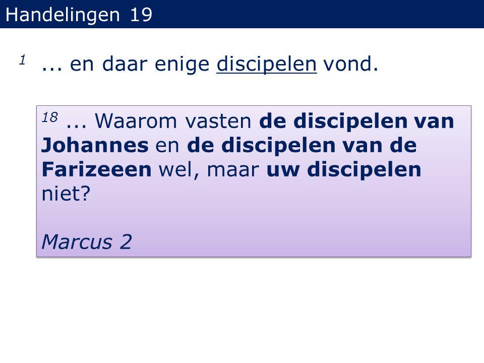 Handelingen 19 1... en daar enige discipelen vond. 18... Waarom vasten de discipelen van Johannes en de discipelen van de Farizeeen wel, maar uw disci
