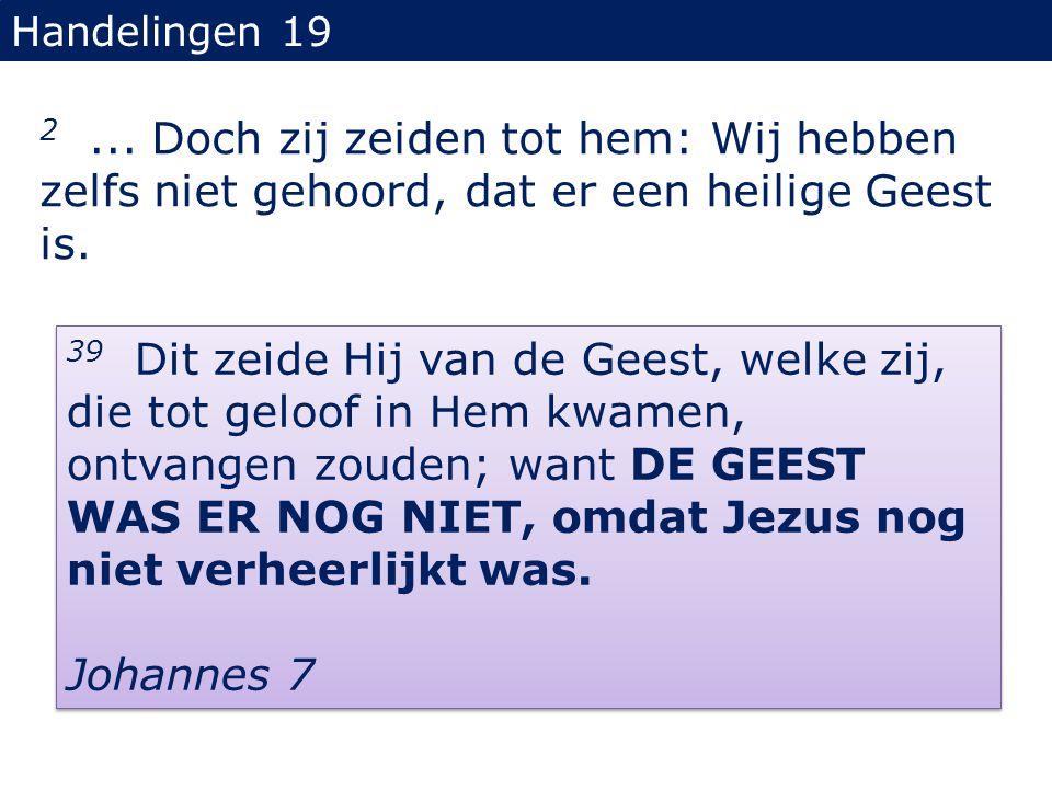 Handelingen 19 2... Doch zij zeiden tot hem: Wij hebben zelfs niet gehoord, dat er een heilige Geest is. 39 Dit zeide Hij van de Geest, welke zij, die