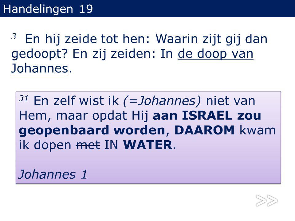 Handelingen 19 3 En hij zeide tot hen: Waarin zijt gij dan gedoopt? En zij zeiden: In de doop van Johannes. 31 En zelf wist ik (=Johannes) niet van He