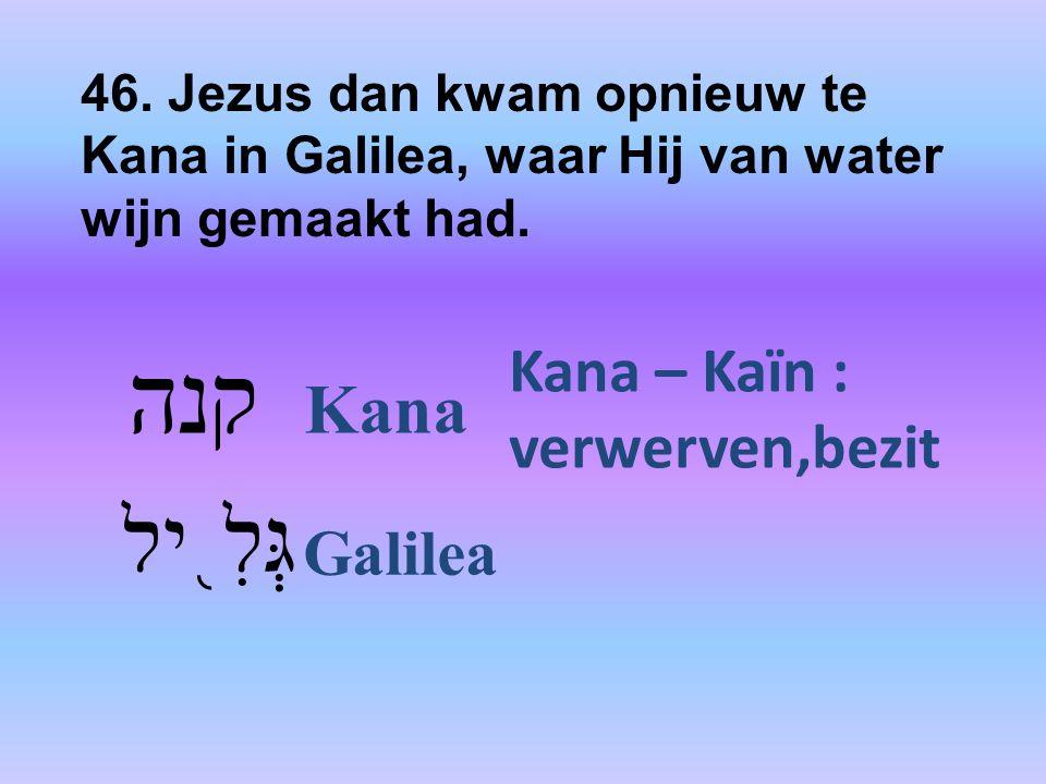 46. Jezus dan kwam opnieuw te Kana in Galilea, waar Hij van water wijn gemaakt had. קנה Kana גְּלִ ֖ יל Galilea Kana – Kaïn : verwerven,bezit