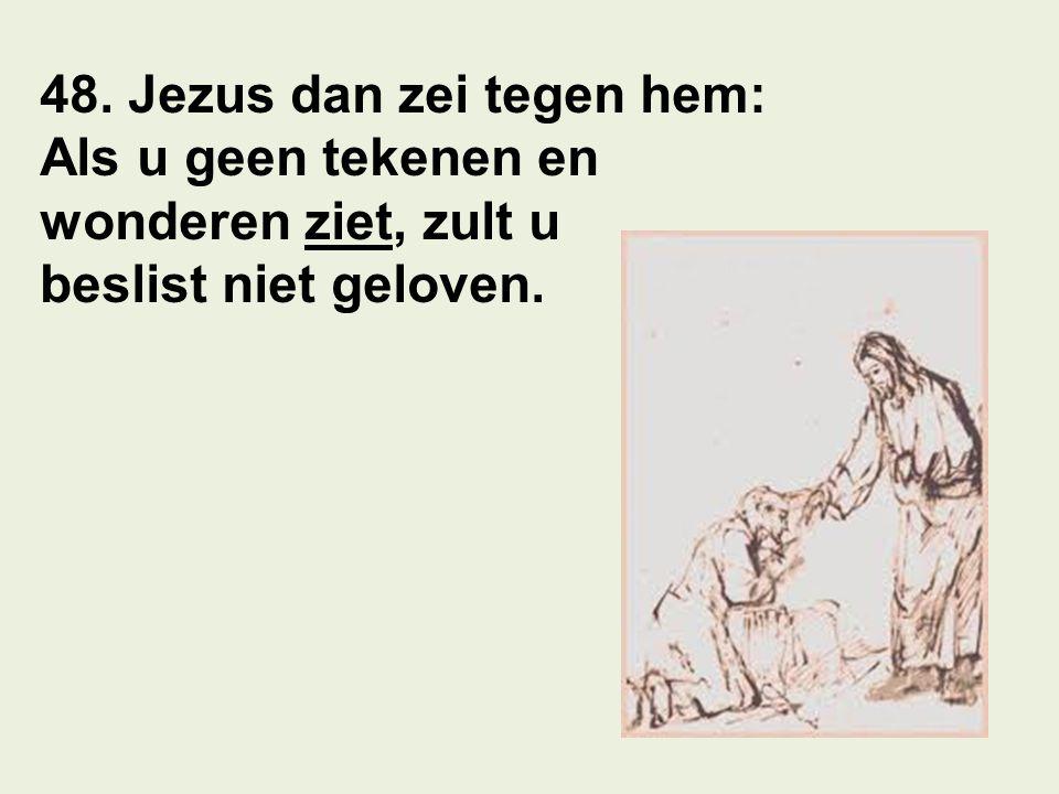 48. Jezus dan zei tegen hem: Als u geen tekenen en wonderen ziet, zult u beslist niet geloven.