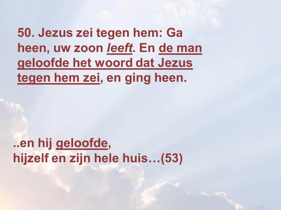 50. Jezus zei tegen hem: Ga heen, uw zoon leeft. En de man geloofde het woord dat Jezus tegen hem zei, en ging heen...en hij geloofde, hijzelf en zijn