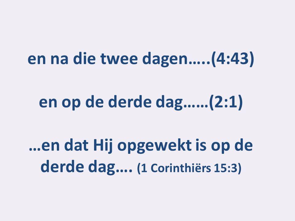 en na die twee dagen…..(4:43) en op de derde dag……(2:1) …en dat Hij opgewekt is op de derde dag…. (1 Corinthiërs 15:3)