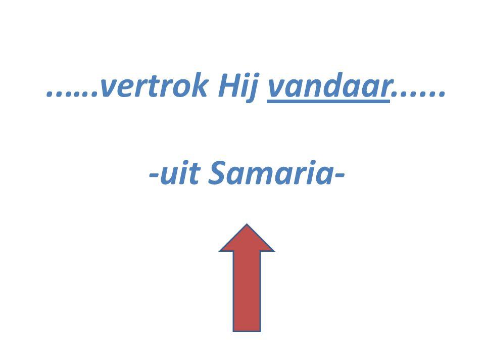 ..….vertrok Hij vandaar...... -uit Samaria-