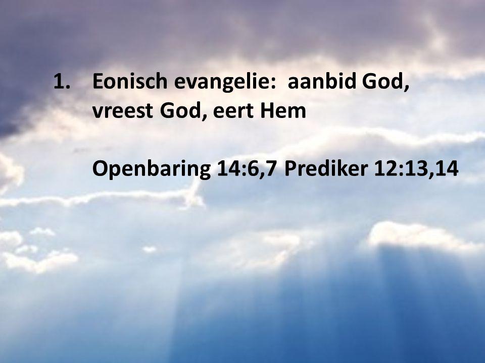 1.Eonisch evangelie: aanbid God, vreest God, eert Hem Openbaring 14:6,7 Prediker 12:13,14