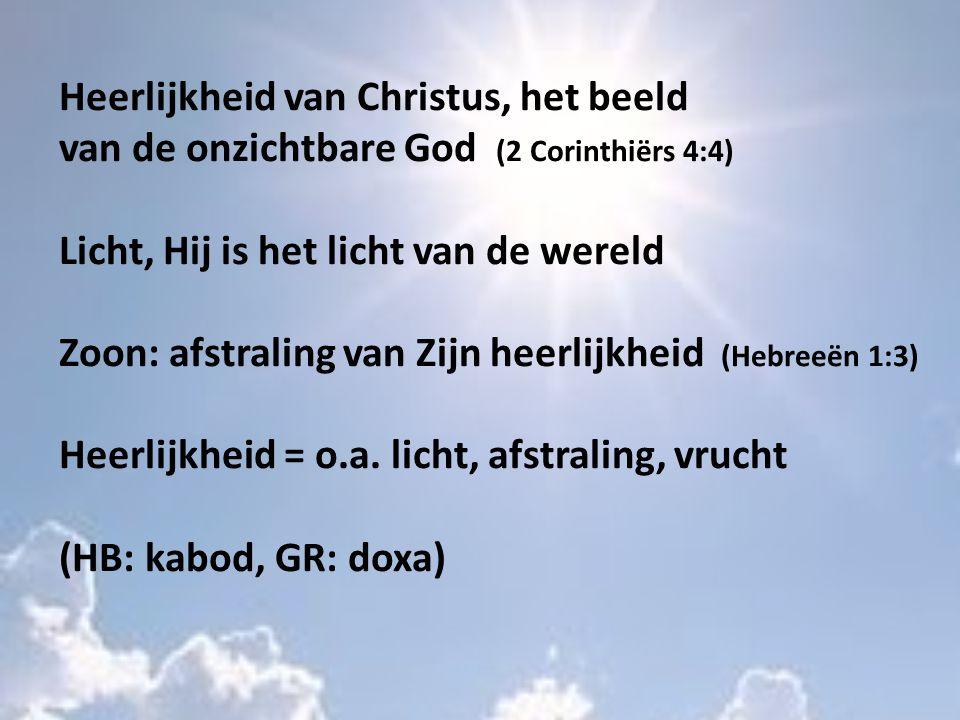 Heerlijkheid van Christus, het beeld van de onzichtbare God (2 Corinthiërs 4:4) Licht, Hij is het licht van de wereld Zoon: afstraling van Zijn heerlijkheid (Hebreeën 1:3) Heerlijkheid = o.a.