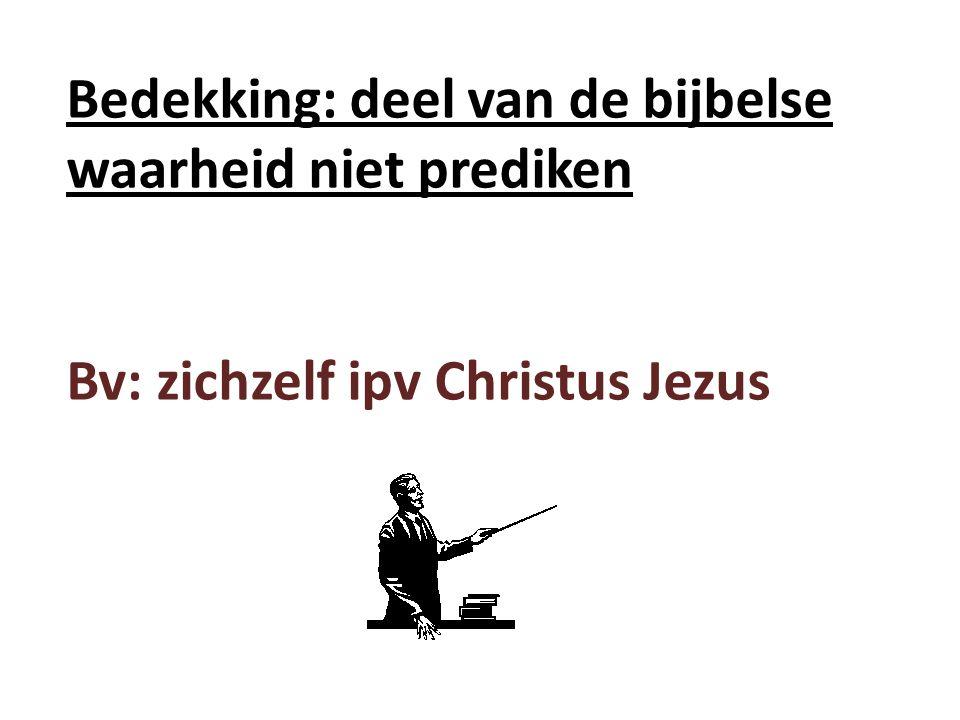 Bedekking: deel van de bijbelse waarheid niet prediken Bv: zichzelf ipv Christus Jezus