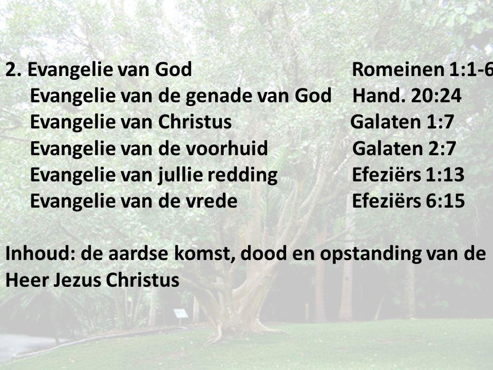 2. Evangelie van God Romeinen 1:1-6 Evangelie van de genade van God Hand. 20:24 Evangelie van Christus Galaten 1:7 Evangelie van de voorhuid Galaten 2