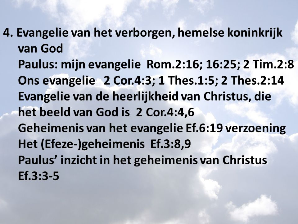 4. Evangelie van het verborgen, hemelse koninkrijk van God Paulus: mijn evangelie Rom.2:16; 16:25; 2 Tim.2:8 Ons evangelie 2 Cor.4:3; 1 Thes.1:5; 2 Th