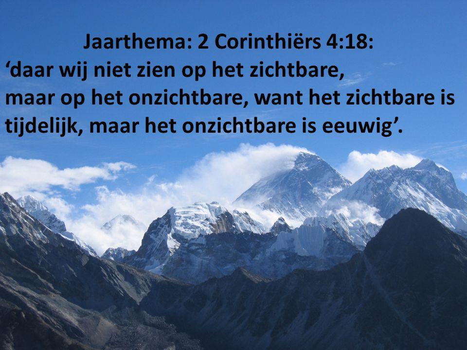 Jaarthema: 2 Corinthiërs 4:18: 'daar wij niet zien op het zichtbare, maar op het onzichtbare, want het zichtbare is tijdelijk, maar het onzichtbare is