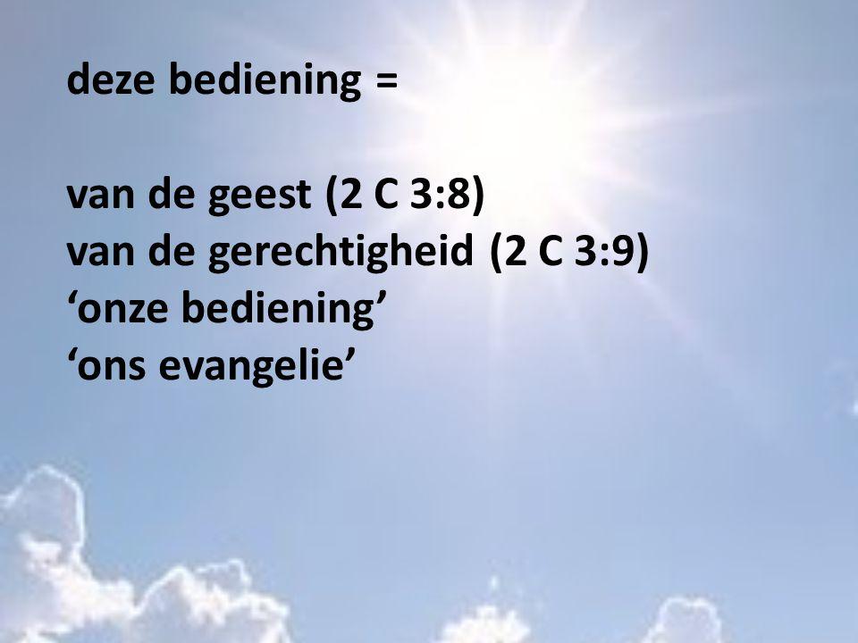 deze bediening = van de geest (2 C 3:8) van de gerechtigheid (2 C 3:9) 'onze bediening' 'ons evangelie'