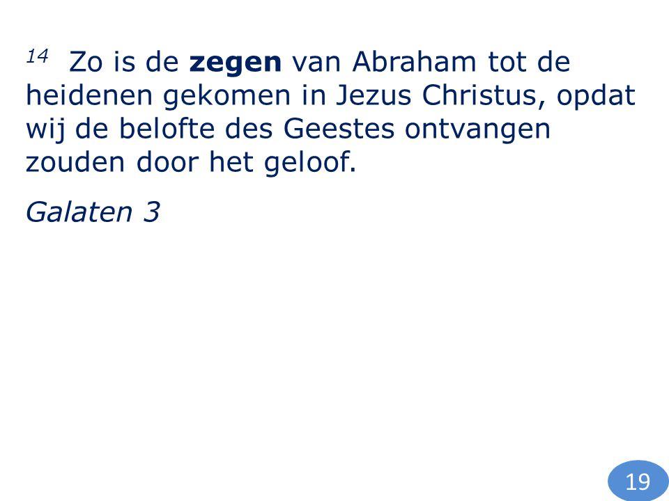 14 Zo is de zegen van Abraham tot de heidenen gekomen in Jezus Christus, opdat wij de belofte des Geestes ontvangen zouden door het geloof. Galaten 3