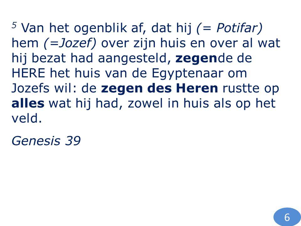 5 Van het ogenblik af, dat hij (= Potifar) hem (=Jozef) over zijn huis en over al wat hij bezat had aangesteld, zegende de HERE het huis van de Egypte
