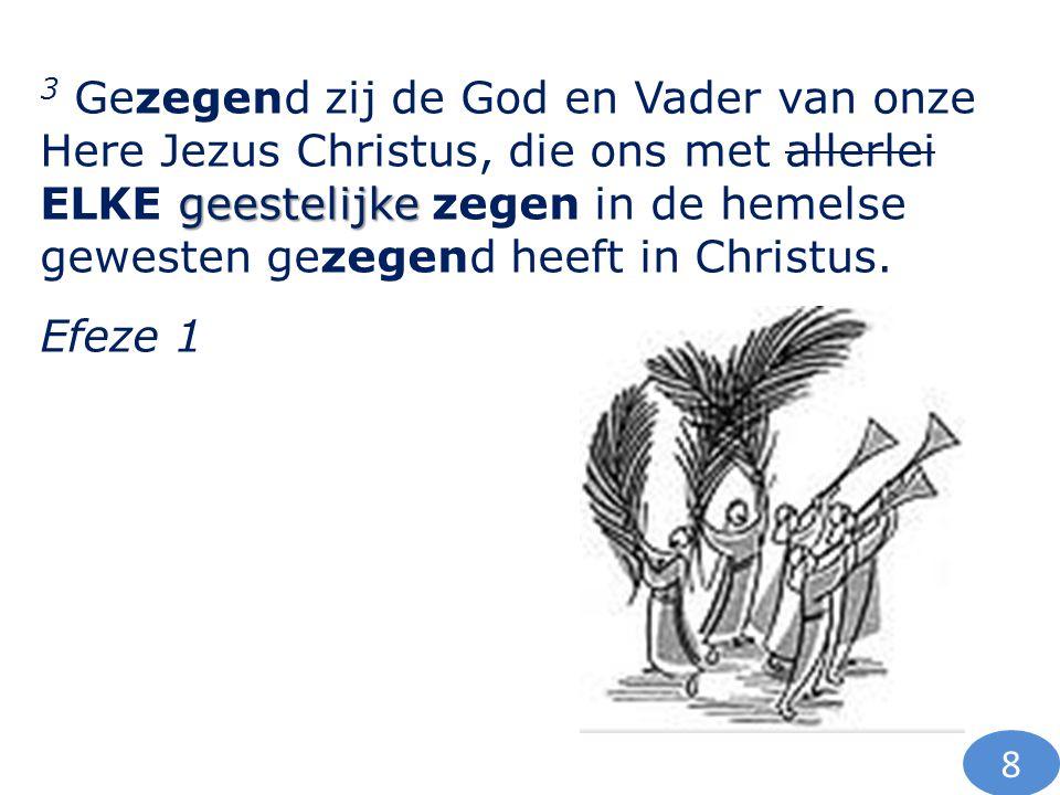 geestelijke 3 Gezegend zij de God en Vader van onze Here Jezus Christus, die ons met allerlei ELKE geestelijke zegen in de hemelse gewesten gezegend h