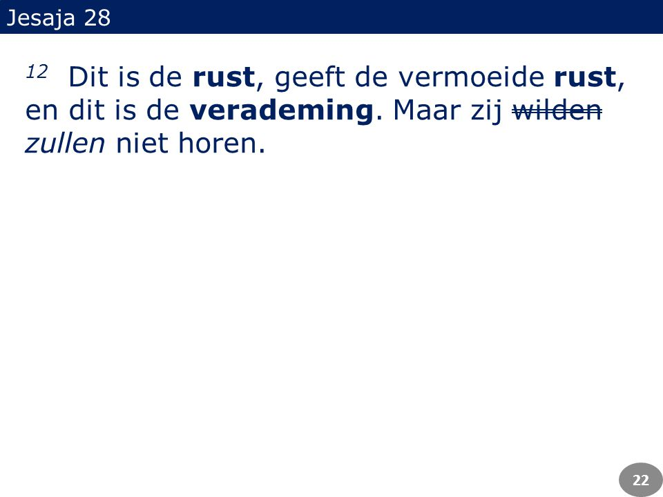 12 Dit is de rust, geeft de vermoeide rust, en dit is de verademing.