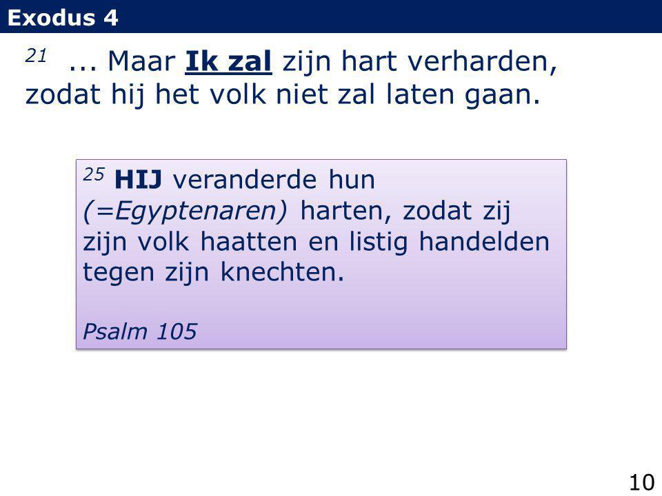 21... Maar Ik zal zijn hart verharden, zodat hij het volk niet zal laten gaan. Exodus 4 25 HIJ veranderde hun (=Egyptenaren) harten, zodat zij zijn vo
