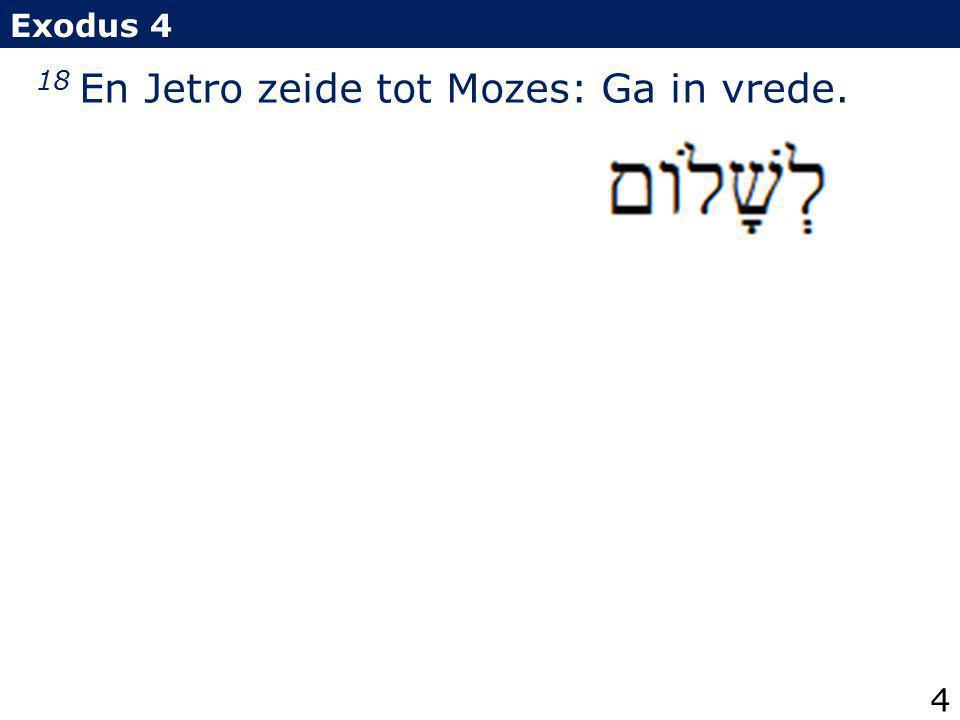 18 En Jetro zeide tot Mozes: Ga in vrede. Exodus 4 4