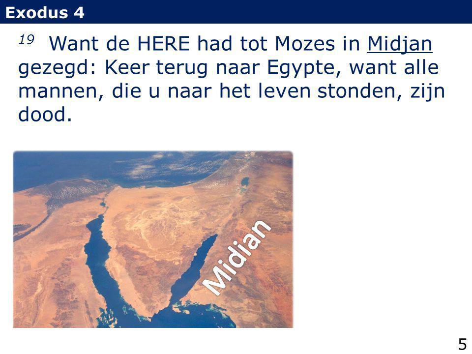 19 Want de HERE had tot Mozes in Midjan gezegd: Keer terug naar Egypte, want alle mannen, die u naar het leven stonden, zijn dood. Exodus 4 5