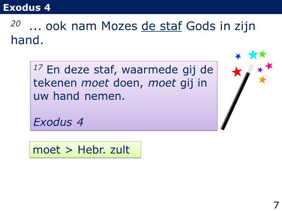 20... ook nam Mozes de staf Gods in zijn hand. Exodus 4 17 En deze staf, waarmede gij de tekenen moet doen, moet gij in uw hand nemen. Exodus 4 17 En