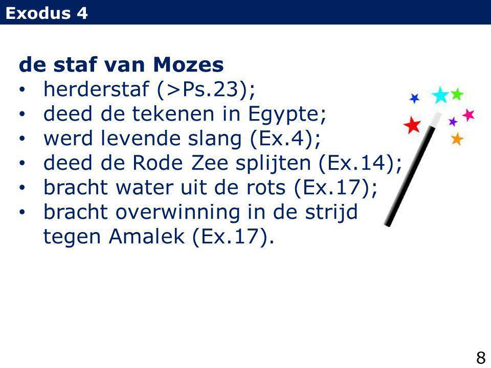 Exodus 4 de staf van Mozes herderstaf (>Ps.23); deed de tekenen in Egypte; werd levende slang (Ex.4); deed de Rode Zee splijten (Ex.14); bracht water