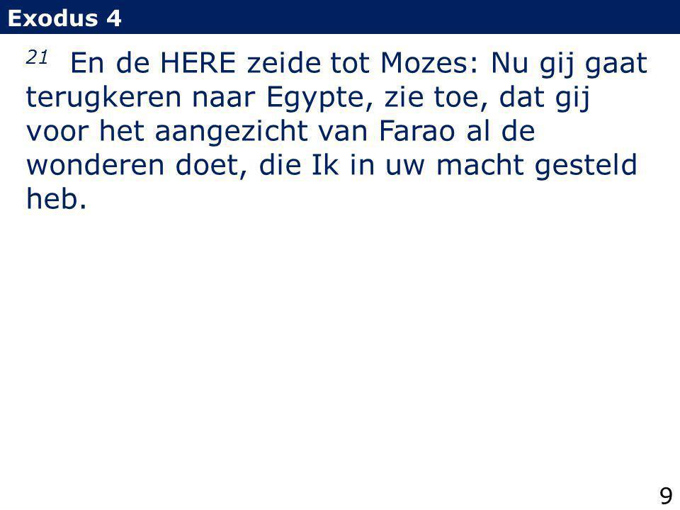 21 En de HERE zeide tot Mozes: Nu gij gaat terugkeren naar Egypte, zie toe, dat gij voor het aangezicht van Farao al de wonderen doet, die Ik in uw ma